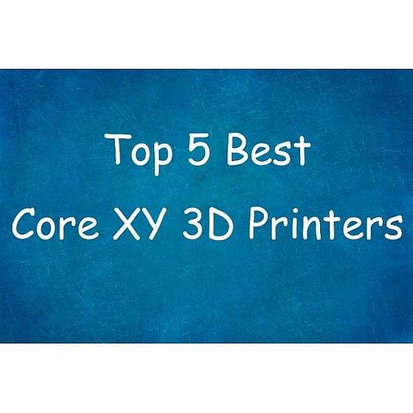 Top 5 Best Core XY 3D Printers 2019